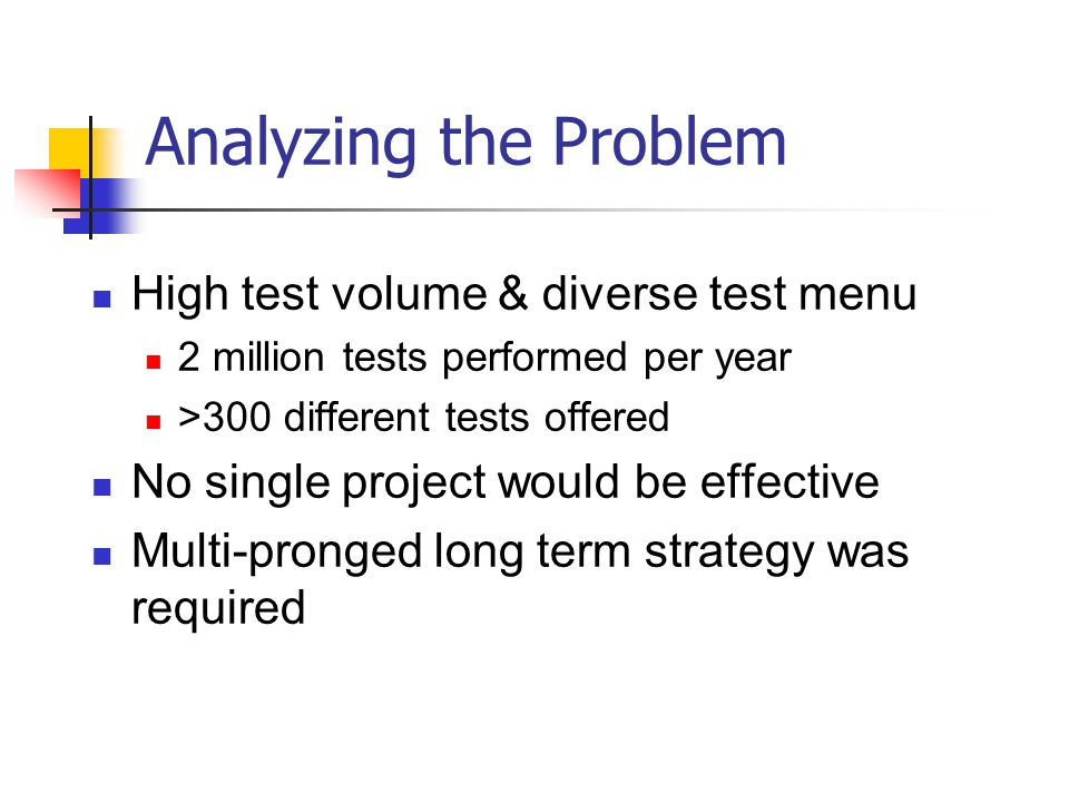 Analyzing the Problem High test volume & diverse test menu 2 million tests performed per year >300 different tests offered No single project would be effective Multi-pronged long term strategy was required