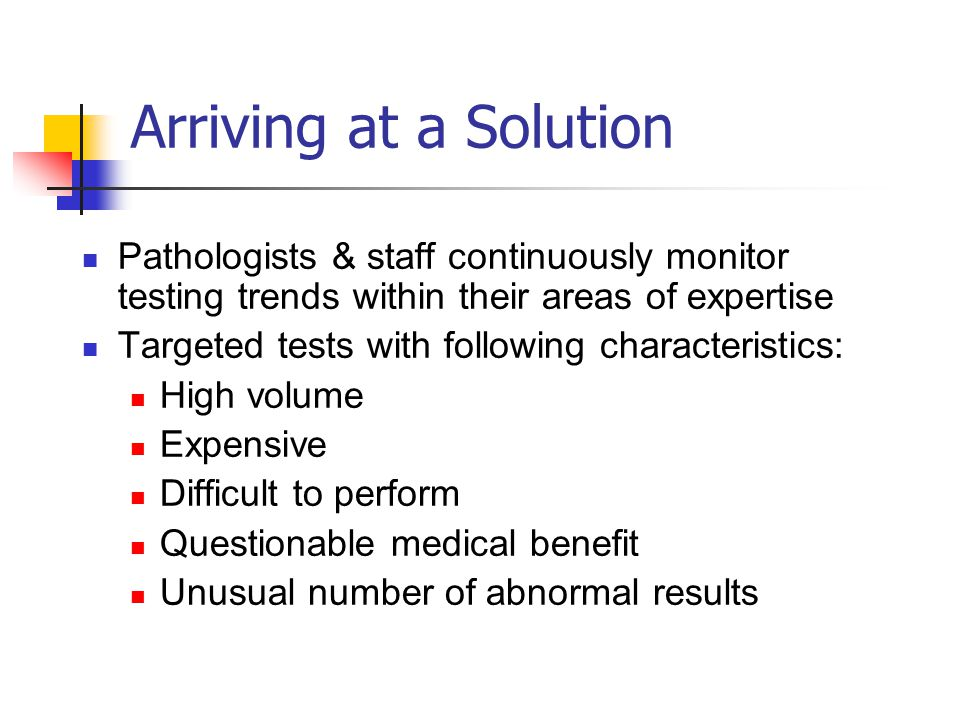 Arriving at a Solution Pathologists & staff continuously monitor testing trends within their areas of expertise Targeted tests with following characteristics: High volume Expensive Difficult to perform Questionable medical benefit Unusual number of abnormal results