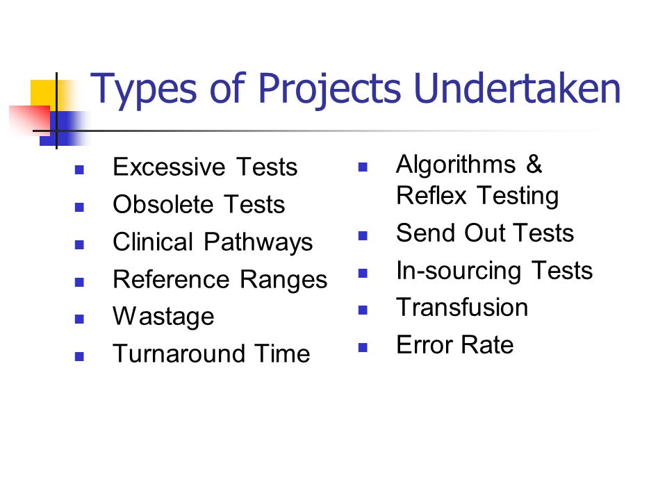 Types of Projects Undertaken Excessive Tests Obsolete Tests Clinical Pathways Reference Ranges Wastage Turnaround Time Algorithms & Reflex Testing Send Out Tests In-sourcing Tests Transfusion Error Rate