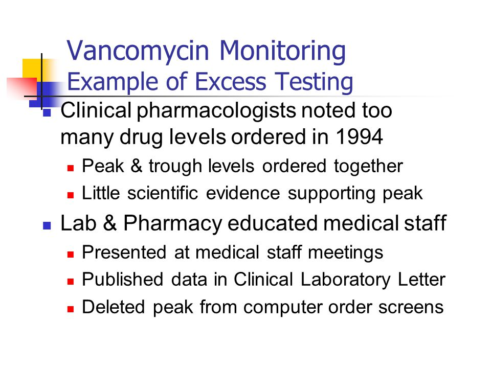 Vancomycin Monitoring Example of Excess Testing Clinical pharmacologists noted too many drug levels ordered in 1994 Peak & trough levels ordered together Little scientific evidence supporting peak Lab & Pharmacy educated medical staff Presented at medical staff meetings Published data in Clinical Laboratory Letter Deleted peak from computer order screens