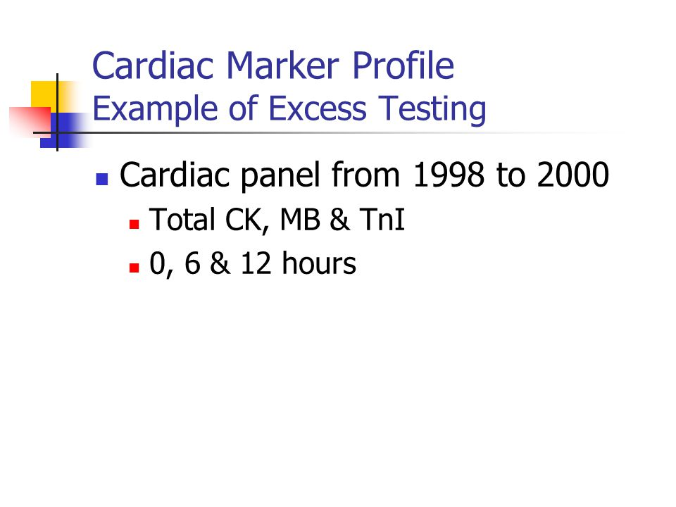 Cardiac Marker Profile Example of Excess Testing Cardiac panel from 1998 to 2000 Total CK, MB & TnI 0, 6 & 12 hours