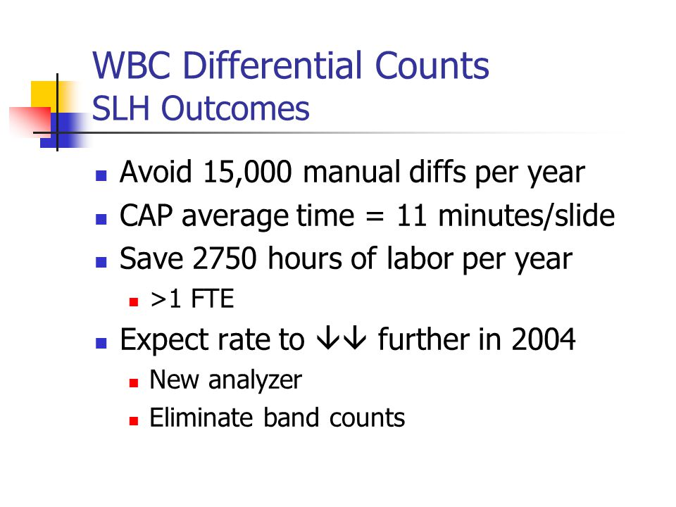 WBC Differential Counts SLH Outcomes Avoid 15,000 manual diffs per year CAP average time = 11 minutes/slide Save 2750 hours of labor per year >1 FTE Expect rate to  further in 2004 New analyzer Eliminate band counts