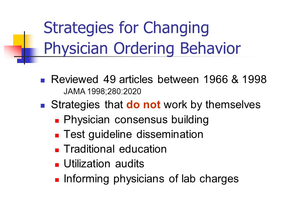 Strategies for Changing Physician Ordering Behavior Reviewed 49 articles between 1966 & 1998 JAMA 1998;280:2020 Strategies that do not work by themselves Physician consensus building Test guideline dissemination Traditional education Utilization audits Informing physicians of lab charges