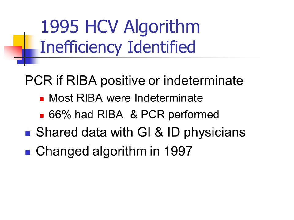 1995 HCV Algorithm Inefficiency Identified PCR if RIBA positive or indeterminate Most RIBA were Indeterminate 66% had RIBA & PCR performed Shared data with GI & ID physicians Changed algorithm in 1997
