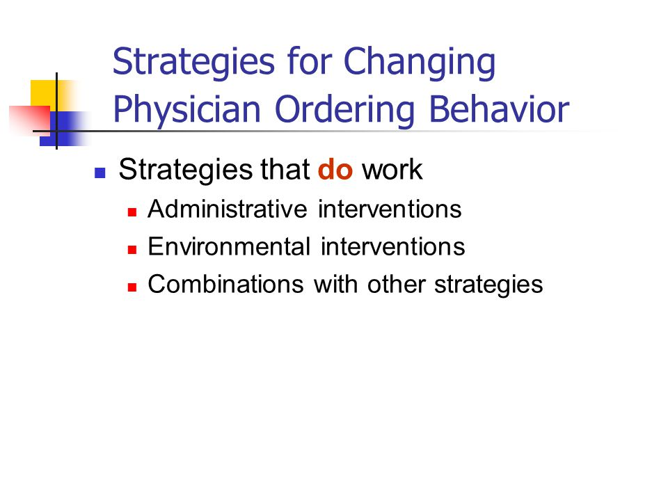 Strategies for Changing Physician Ordering Behavior Strategies that do work Administrative interventions Environmental interventions Combinations with other strategies