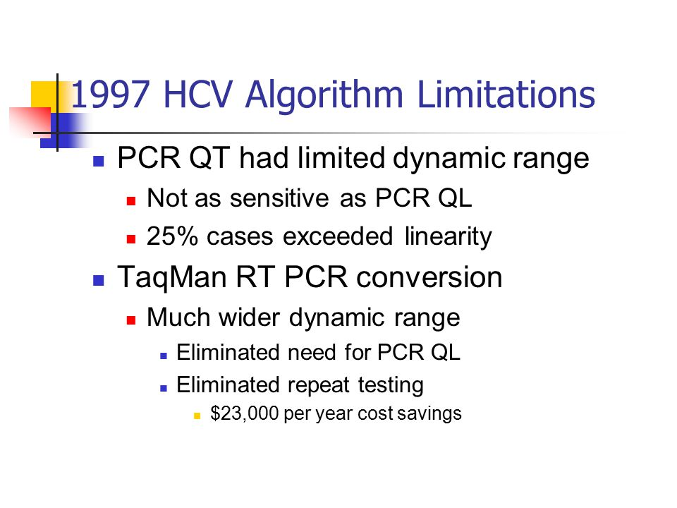 1997 HCV Algorithm Limitations PCR QT had limited dynamic range Not as sensitive as PCR QL 25% cases exceeded linearity TaqMan RT PCR conversion Much wider dynamic range Eliminated need for PCR QL Eliminated repeat testing $23,000 per year cost savings