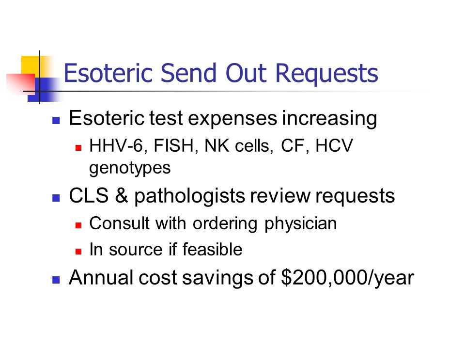 Esoteric Send Out Requests Esoteric test expenses increasing HHV-6, FISH, NK cells, CF, HCV genotypes CLS & pathologists review requests Consult with ordering physician In source if feasible Annual cost savings of $200,000/year