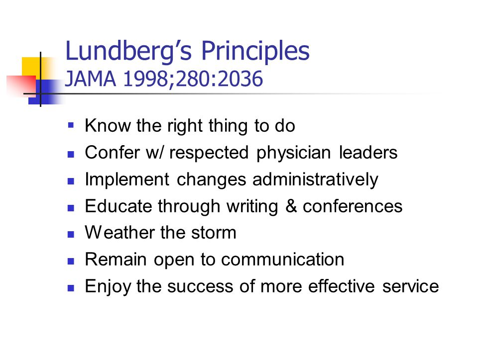 Lundberg's Principles JAMA 1998;280:2036  Know the right thing to do Confer w/ respected physician leaders Implement changes administratively Educate through writing & conferences Weather the storm Remain open to communication Enjoy the success of more effective service
