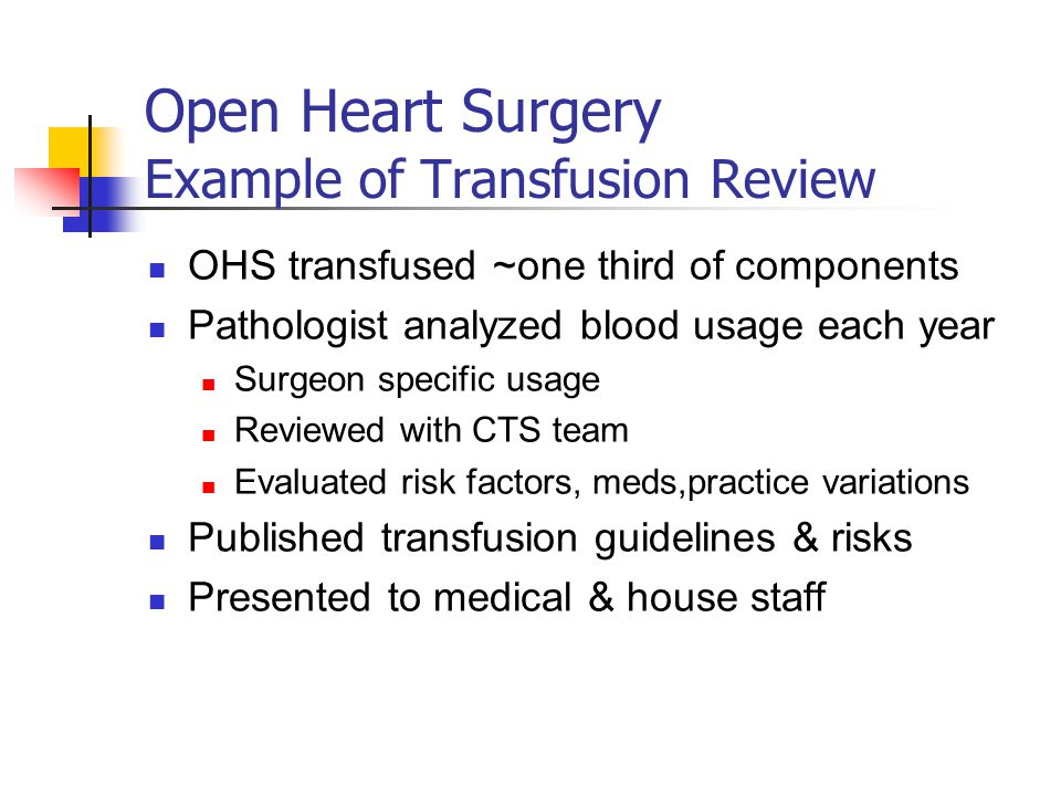 Open Heart Surgery Example of Transfusion Review OHS transfused ~one third of components Pathologist analyzed blood usage each year Surgeon specific usage Reviewed with CTS team Evaluated risk factors, meds,practice variations Published transfusion guidelines & risks Presented to medical & house staff