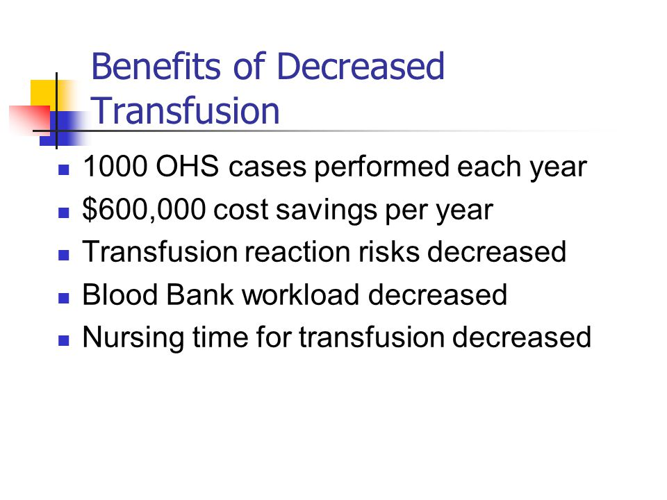 Benefits of Decreased Transfusion 1000 OHS cases performed each year $600,000 cost savings per year Transfusion reaction risks decreased Blood Bank workload decreased Nursing time for transfusion decreased