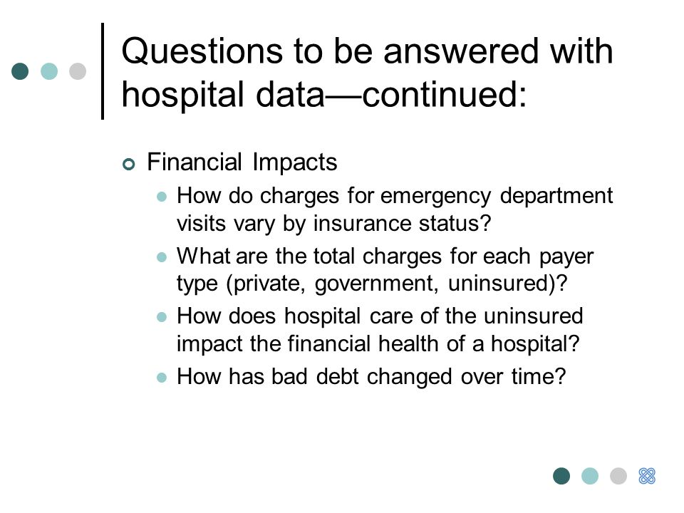 Questions to be answered with hospital data—continued: Financial Impacts How do charges for emergency department visits vary by insurance status.