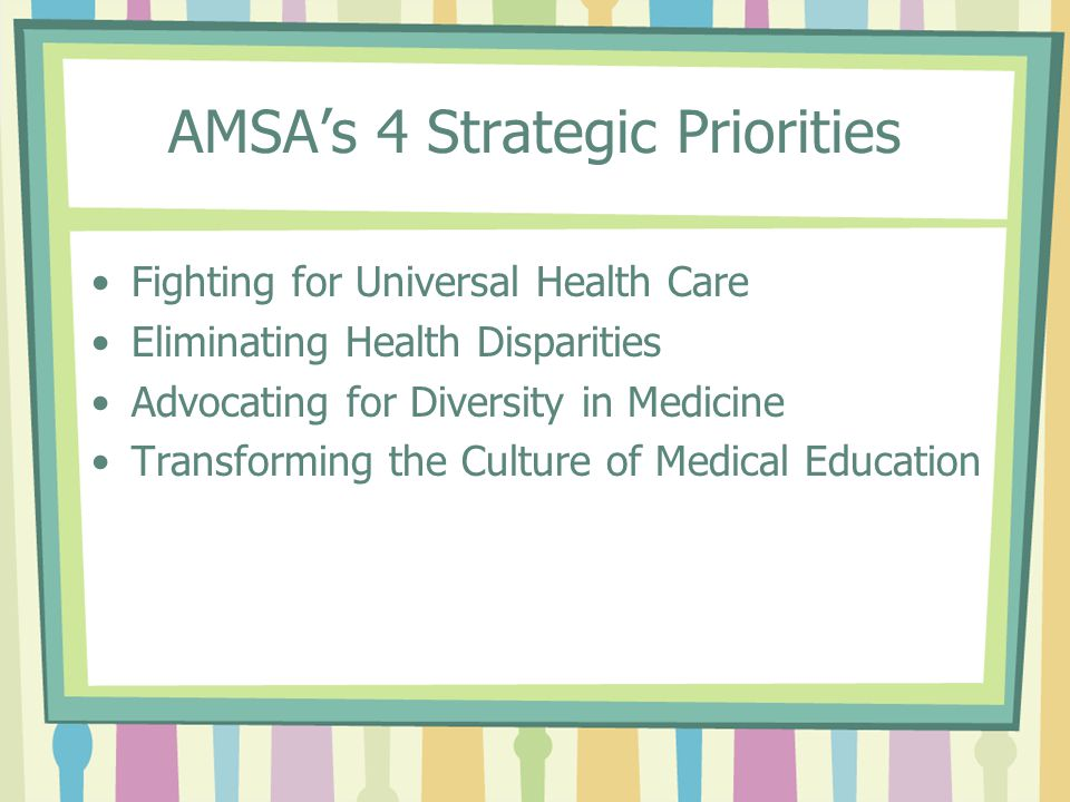 AMSA's 4 Strategic Priorities Fighting for Universal Health Care Eliminating Health Disparities Advocating for Diversity in Medicine Transforming the Culture of Medical Education