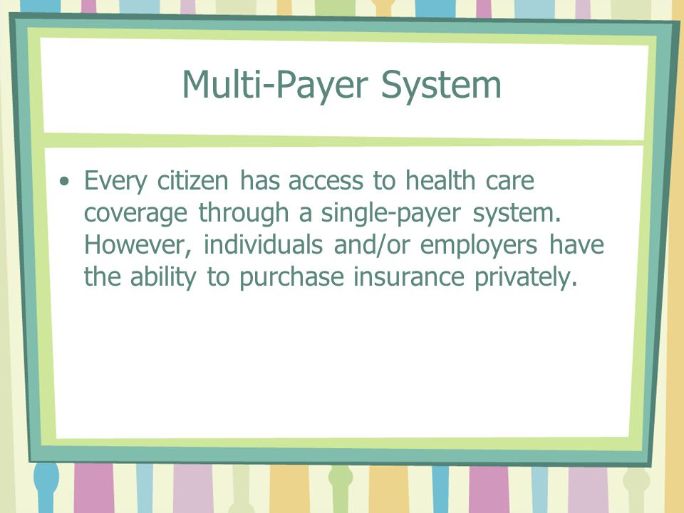 Multi-Payer System Every citizen has access to health care coverage through a single-payer system.