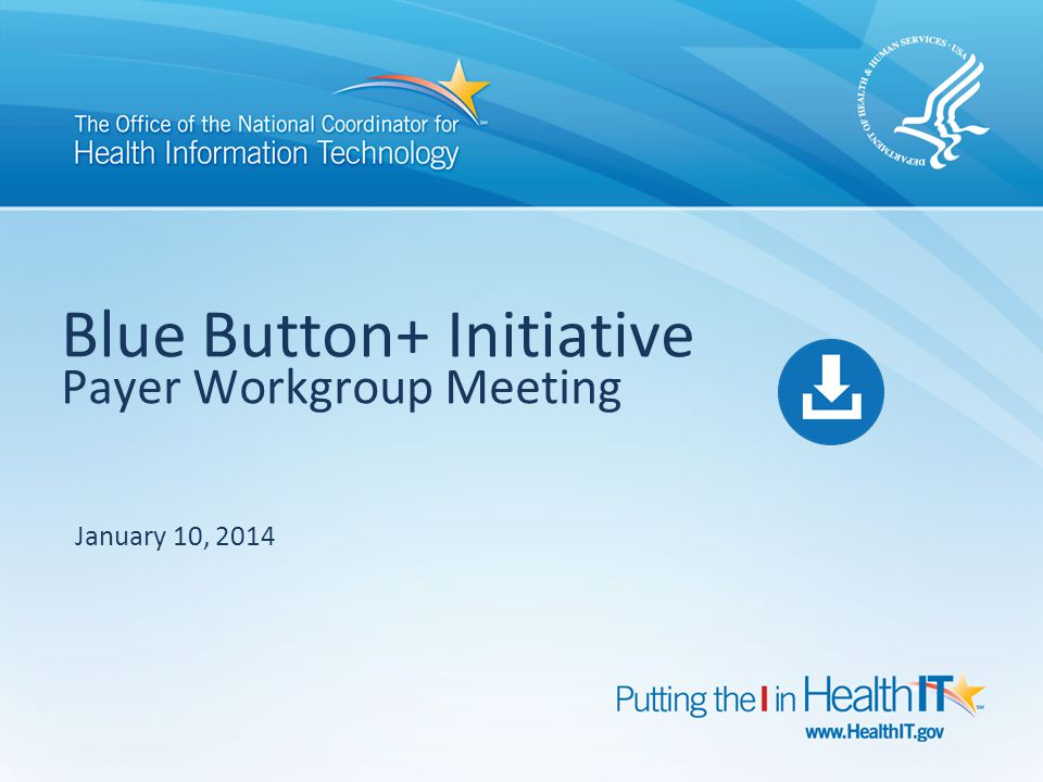 Blue Button+ Initiative Payer Workgroup Meeting January 10, 2014