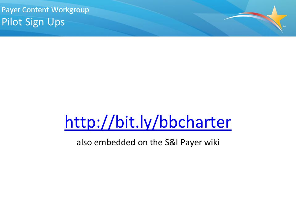 Payer Content Workgroup Pilot Sign Ups http://bit.ly/bbcharter also embedded on the S&I Payer wiki