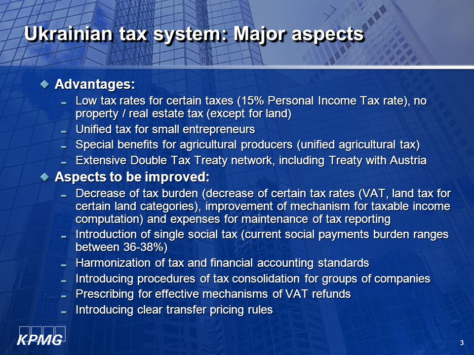 3 Ukrainian tax system: Major aspects Advantages: Low tax rates for certain taxes (15% Personal Income Tax rate), no property / real estate tax (except for land) Unified tax for small entrepreneurs Special benefits for agricultural producers (unified agricultural tax) Extensive Double Tax Treaty network, including Treaty with Austria Aspects to be improved: Decrease of tax burden (decrease of certain tax rates (VAT, land tax for certain land categories), improvement of mechanism for taxable income computation) and expenses for maintenance of tax reporting Introduction of single social tax (current social payments burden ranges between 36-38%) Harmonization of tax and financial accounting standards Introducing procedures of tax consolidation for groups of companies Prescribing for effective mechanisms of VAT refunds Introducing clear transfer pricing rules