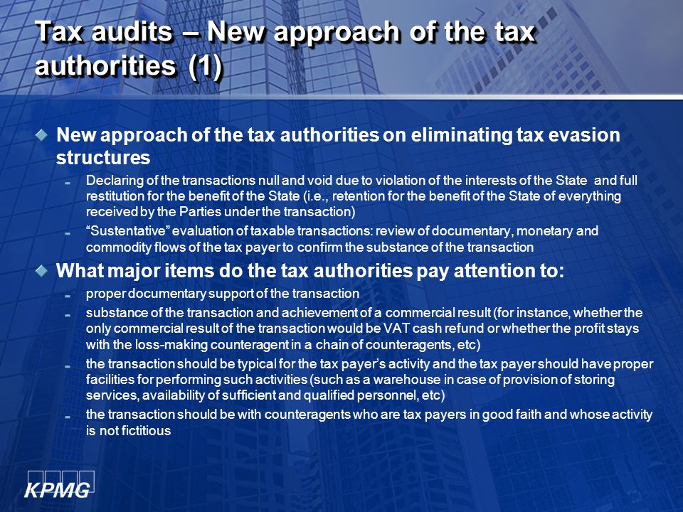 Tax audits – New approach of the tax authorities (1) New approach of the tax authorities on eliminating tax evasion structures Declaring of the transactions null and void due to violation of the interests of the State and full restitution for the benefit of the State (i.e., retention for the benefit of the State of everything received by the Parties under the transaction) Sustentative evaluation of taxable transactions: review of documentary, monetary and commodity flows of the tax payer to confirm the substance of the transaction What major items do the tax authorities pay attention to: proper documentary support of the transaction substance of the transaction and achievement of a commercial result (for instance, whether the only commercial result of the transaction would be VAT cash refund or whether the profit stays with the loss-making counteragent in a chain of counteragents, etc) the transaction should be typical for the tax payer's activity and the tax payer should have proper facilities for performing such activities (such as a warehouse in case of provision of storing services, availability of sufficient and qualified personnel, etc) the transaction should be with counteragents who are tax payers in good faith and whose activity is not fictitious