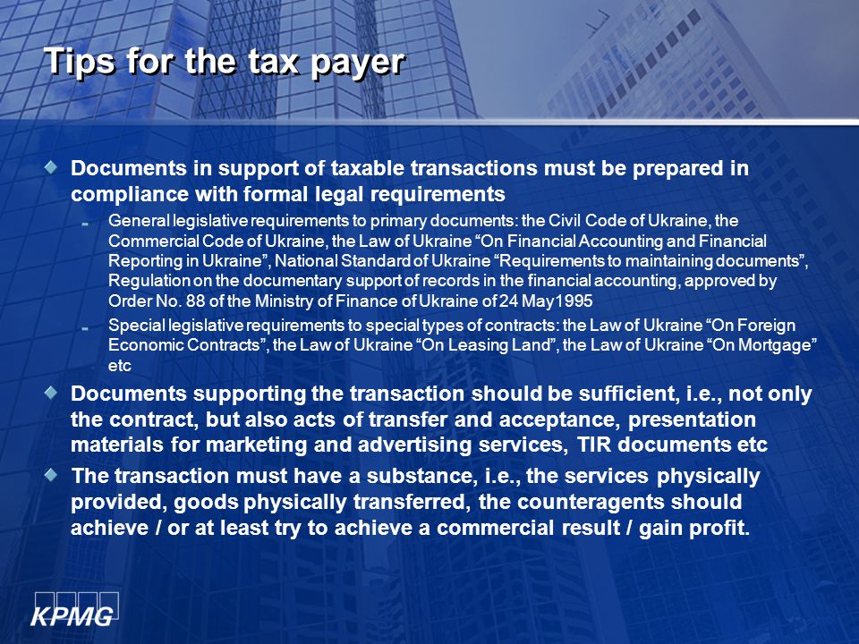 Tips for the tax payer Documents in support of taxable transactions must be prepared in compliance with formal legal requirements General legislative requirements to primary documents: the Civil Code of Ukraine, the Commercial Code of Ukraine, the Law of Ukraine On Financial Accounting and Financial Reporting in Ukraine , National Standard of Ukraine Requirements to maintaining documents , Regulation on the documentary support of records in the financial accounting, approved by Order No.