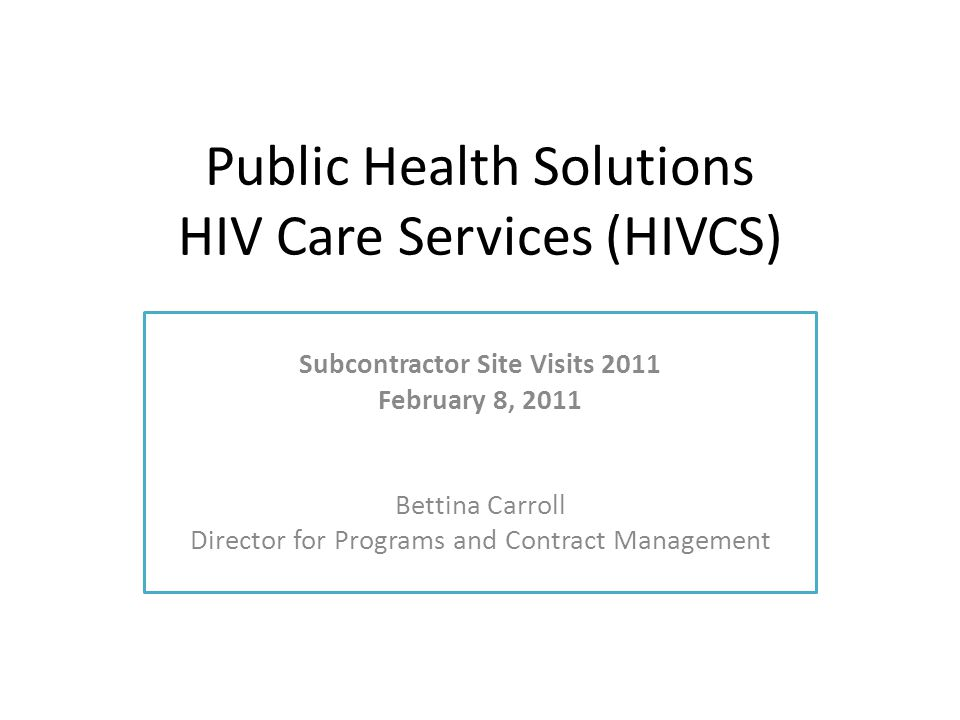 HIVCS' Charge Ensures services maintain fidelity to associated RFP guidance by monitoring contracts Public Health Solutions is the Master Contractor for the New York City Department of Health and Mental Hygiene (DOHMH) Serves to ensure Ryan White and Prevention funded services are provided in a manner that is compliant with the terms and conditions of their contracts; Ensures contract activities are consistent with federal, state and local funding requirements