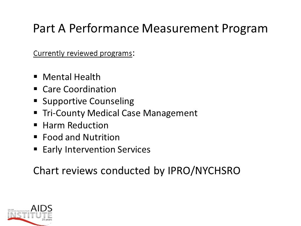 Part A Performance Measurement Program Currently reviewed programs :  Mental Health  Care Coordination  Supportive Counseling  Tri-County Medical Case Management  Harm Reduction  Food and Nutrition  Early Intervention Services Chart reviews conducted by IPRO/NYCHSRO