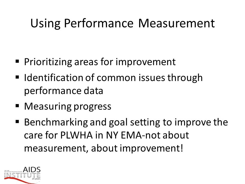 Using Performance Measurement  Prioritizing areas for improvement  Identification of common issues through performance data  Measuring progress  Benchmarking and goal setting to improve the care for PLWHA in NY EMA-not about measurement, about improvement!