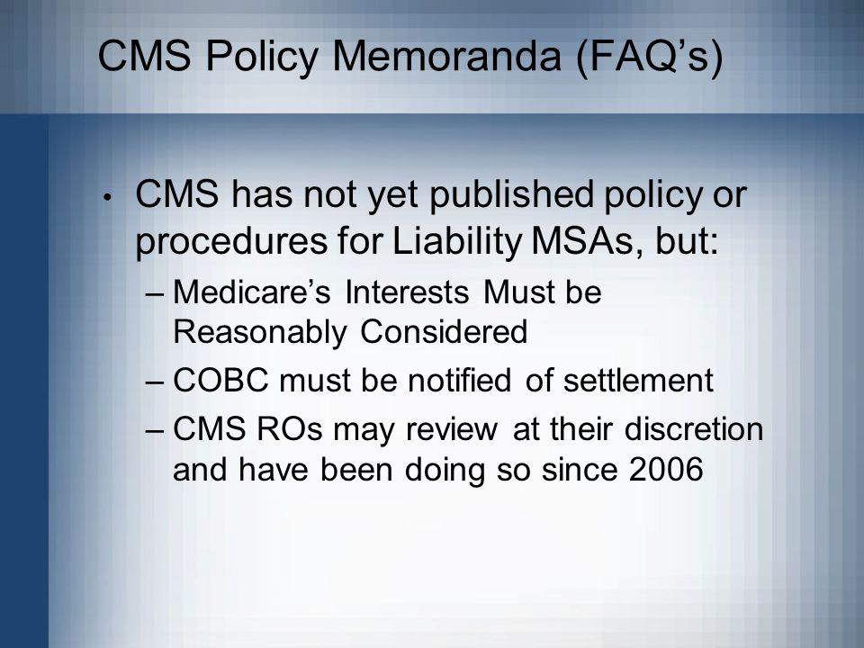 CMS Policy Memoranda (FAQ's) CMS has not yet published policy or procedures for Liability MSAs, but: –Medicare's Interests Must be Reasonably Considered –COBC must be notified of settlement –CMS ROs may review at their discretion and have been doing so since 2006