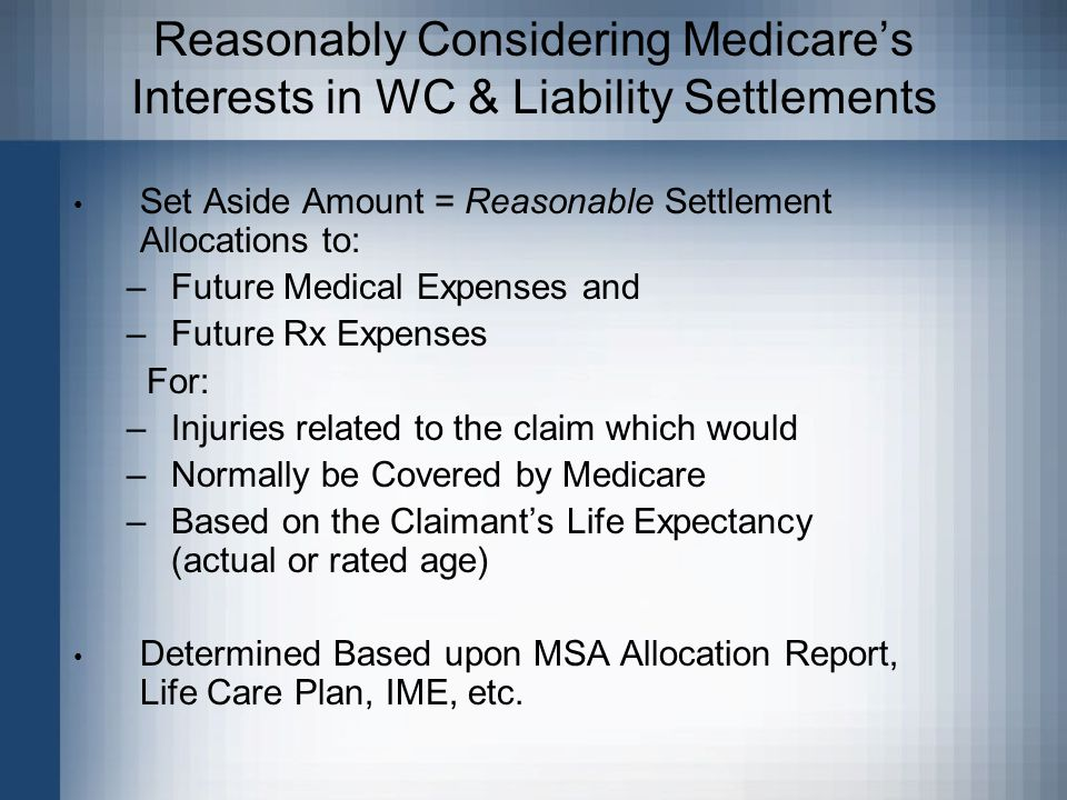 Reasonably Considering Medicare's Interests in WC & Liability Settlements Set Aside Amount = Reasonable Settlement Allocations to: –Future Medical Expenses and –Future Rx Expenses For: –Injuries related to the claim which would –Normally be Covered by Medicare –Based on the Claimant's Life Expectancy (actual or rated age) Determined Based upon MSA Allocation Report, Life Care Plan, IME, etc.