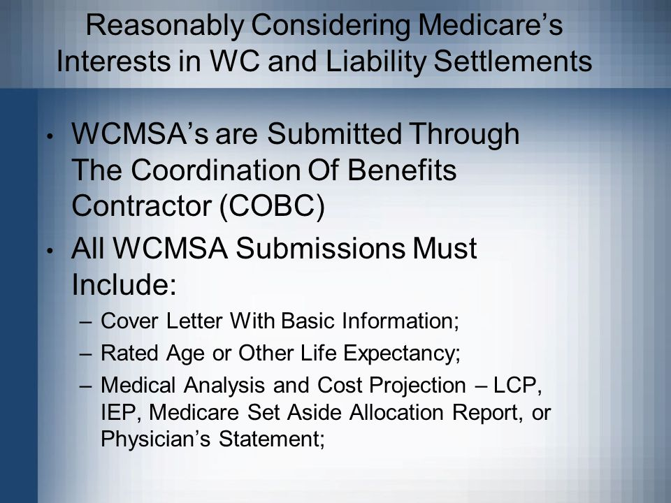 Reasonably Considering Medicare's Interests in WC and Liability Settlements WCMSA's are Submitted Through The Coordination Of Benefits Contractor (COBC) All WCMSA Submissions Must Include: –Cover Letter With Basic Information; –Rated Age or Other Life Expectancy; –Medical Analysis and Cost Projection – LCP, IEP, Medicare Set Aside Allocation Report, or Physician's Statement;