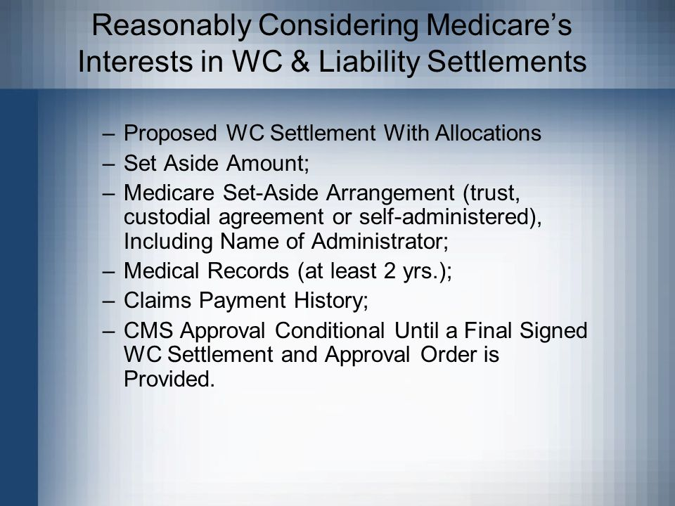 Reasonably Considering Medicare's Interests in WC & Liability Settlements –Proposed WC Settlement With Allocations –Set Aside Amount; –Medicare Set-Aside Arrangement (trust, custodial agreement or self-administered), Including Name of Administrator; –Medical Records (at least 2 yrs.); –Claims Payment History; –CMS Approval Conditional Until a Final Signed WC Settlement and Approval Order is Provided.