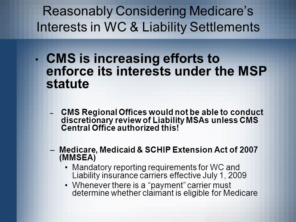 Reasonably Considering Medicare's Interests in WC & Liability Settlements CMS is increasing efforts to enforce its interests under the MSP statute – CMS Regional Offices would not be able to conduct discretionary review of Liability MSAs unless CMS Central Office authorized this.