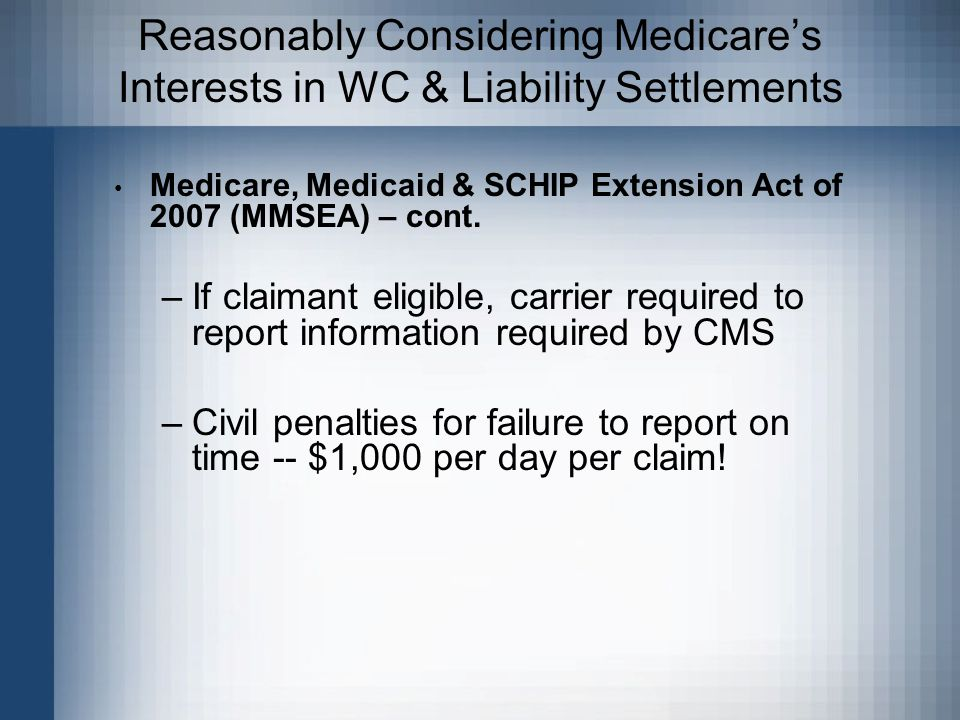 Reasonably Considering Medicare's Interests in WC & Liability Settlements Medicare, Medicaid & SCHIP Extension Act of 2007 (MMSEA) – cont.