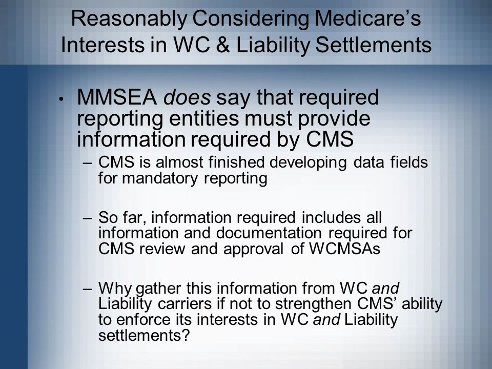 Reasonably Considering Medicare's Interests in WC & Liability Settlements MMSEA does say that required reporting entities must provide information required by CMS –CMS is almost finished developing data fields for mandatory reporting –So far, information required includes all information and documentation required for CMS review and approval of WCMSAs –Why gather this information from WC and Liability carriers if not to strengthen CMS' ability to enforce its interests in WC and Liability settlements