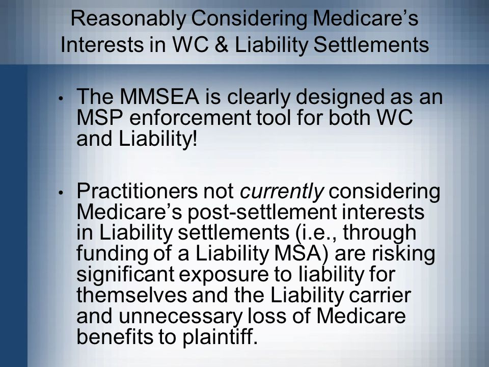 Reasonably Considering Medicare's Interests in WC & Liability Settlements The MMSEA is clearly designed as an MSP enforcement tool for both WC and Liability.