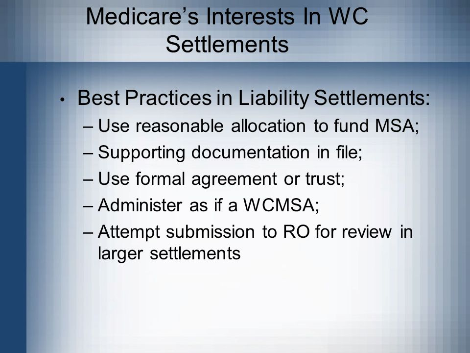 Medicare's Interests In WC Settlements Best Practices in Liability Settlements: –Use reasonable allocation to fund MSA; –Supporting documentation in file; –Use formal agreement or trust; –Administer as if a WCMSA; –Attempt submission to RO for review in larger settlements