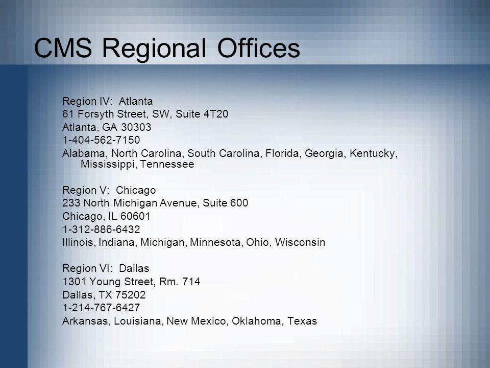 CMS Regional Offices Region IV: Atlanta 61 Forsyth Street, SW, Suite 4T20 Atlanta, GA 30303 1-404-562-7150 Alabama, North Carolina, South Carolina, Florida, Georgia, Kentucky, Mississippi, Tennessee Region V: Chicago 233 North Michigan Avenue, Suite 600 Chicago, IL 60601 1-312-886-6432 Illinois, Indiana, Michigan, Minnesota, Ohio, Wisconsin Region VI: Dallas 1301 Young Street, Rm.