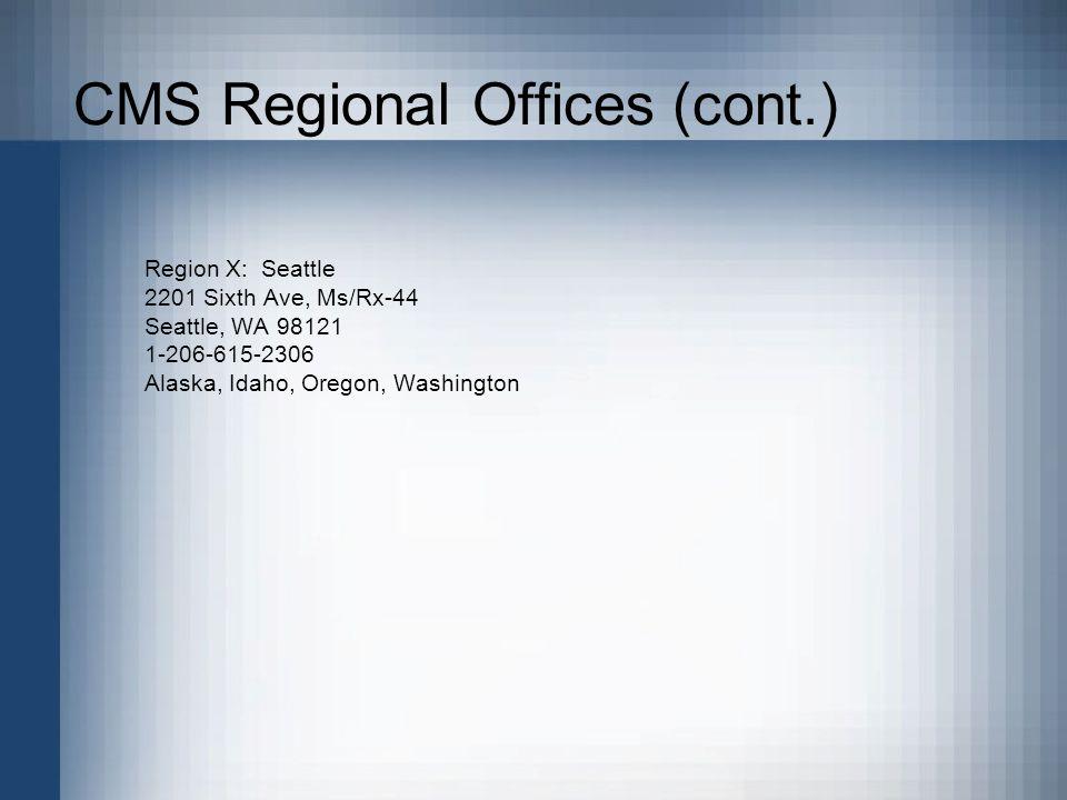 CMS Regional Offices (cont.) Region X: Seattle 2201 Sixth Ave, Ms/Rx-44 Seattle, WA 98121 1-206-615-2306 Alaska, Idaho, Oregon, Washington