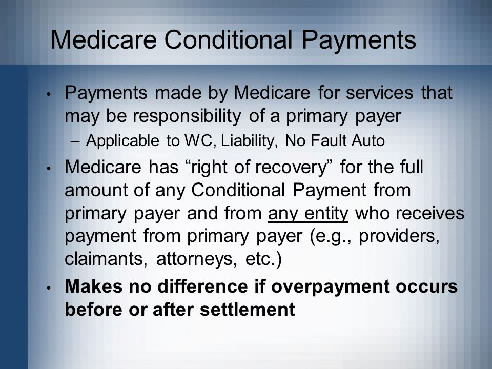 Medicare Conditional Payments Payments made by Medicare for services that may be responsibility of a primary payer –Applicable to WC, Liability, No Fault Auto Medicare has right of recovery for the full amount of any Conditional Payment from primary payer and from any entity who receives payment from primary payer (e.g., providers, claimants, attorneys, etc.) Makes no difference if overpayment occurs before or after settlement