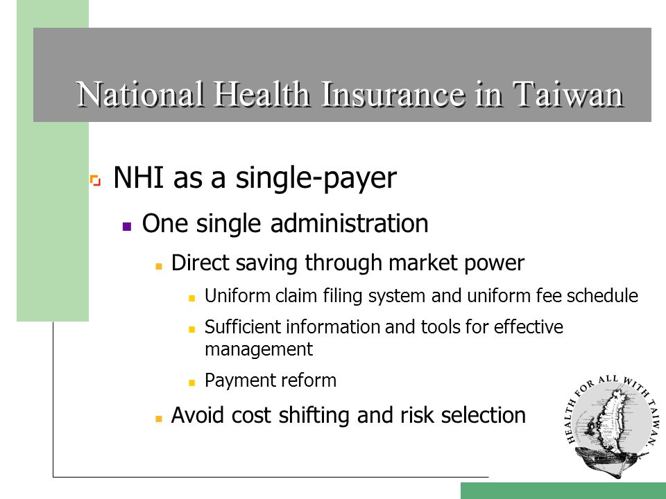 National Health Insurance in Taiwan NHI as a single-payer One single administration Direct saving through market power Uniform claim filing system and uniform fee schedule Sufficient information and tools for effective management Payment reform Avoid cost shifting and risk selection