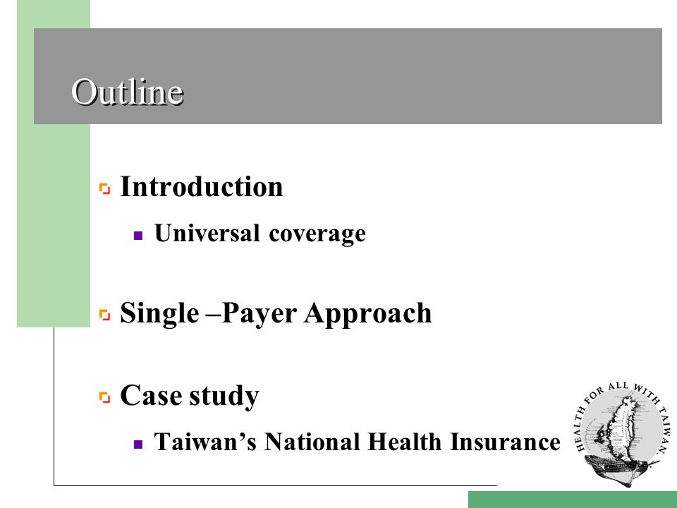 Outline Introduction Universal coverage Single –Payer Approach Case study Taiwan's National Health Insurance