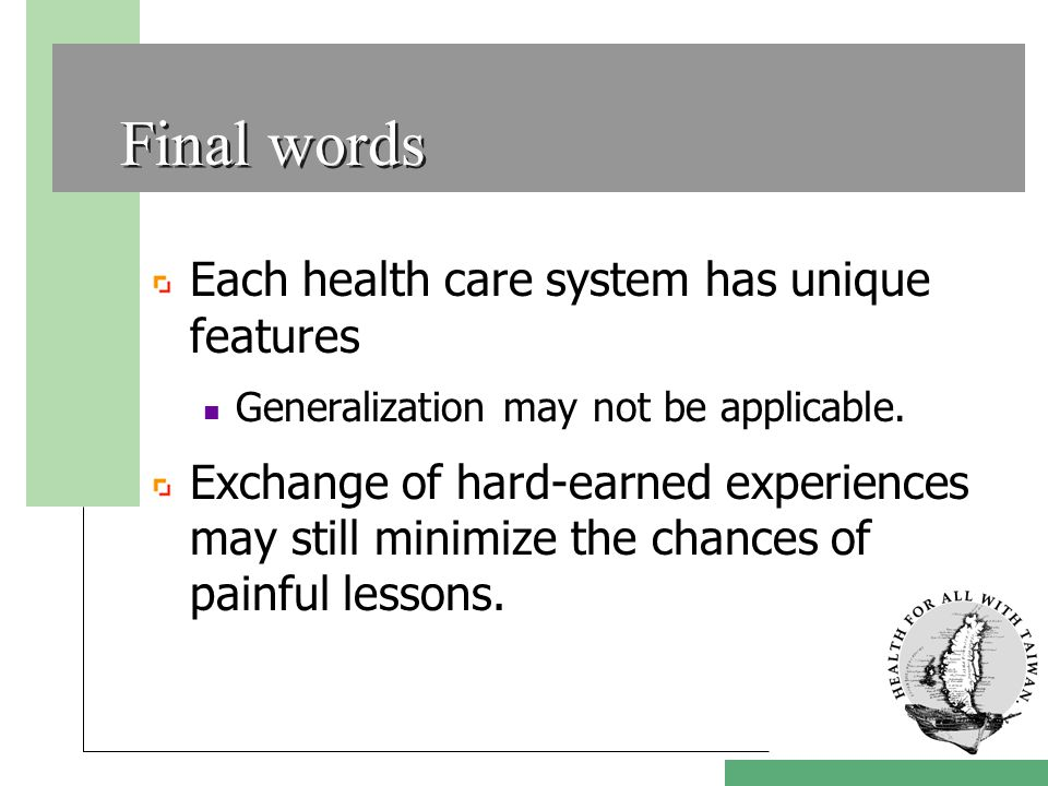 Final words Each health care system has unique features Generalization may not be applicable.