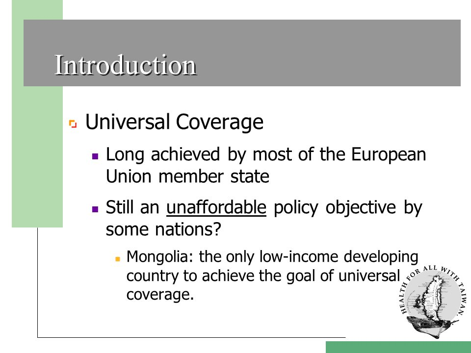 Introduction Universal Coverage Long achieved by most of the European Union member state Still an unaffordable policy objective by some nations.