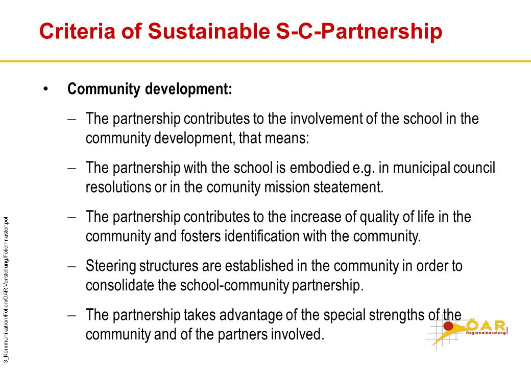 3_Kommunikation/Folien/ÖAR Vorstellung/Folienmaster.pot Criteria of Sustainable S-C-Partnership Community development:  The partnership contributes to the involvement of the school in the community development, that means:  The partnership with the school is embodied e.g.