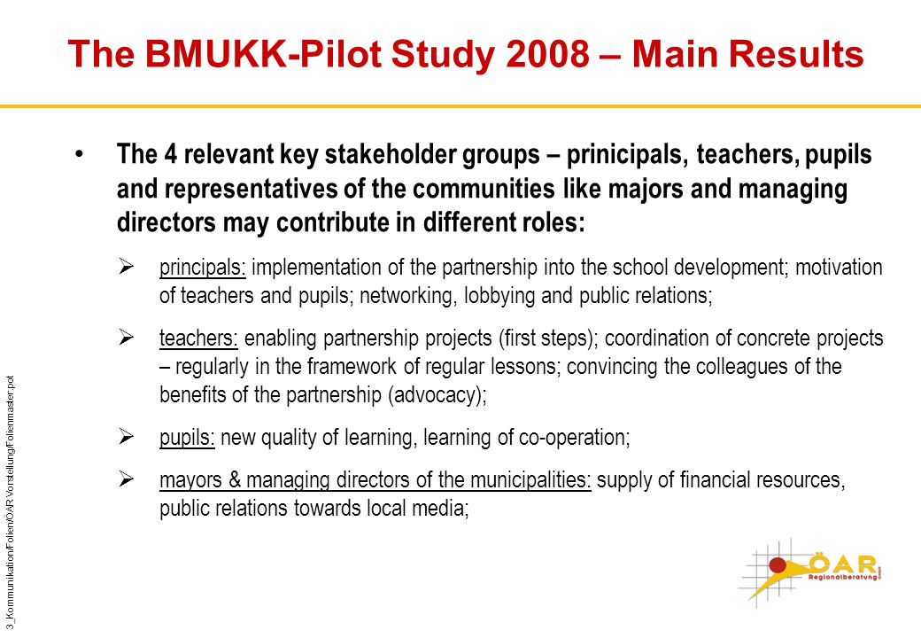 3_Kommunikation/Folien/ÖAR Vorstellung/Folienmaster.pot The BMUKK-Pilot Study 2008 – Main Results The 4 relevant key stakeholder groups – prinicipals, teachers, pupils and representatives of the communities like majors and managing directors may contribute in different roles:  principals: implementation of the partnership into the school development; motivation of teachers and pupils; networking, lobbying and public relations;  teachers: enabling partnership projects (first steps); coordination of concrete projects – regularly in the framework of regular lessons; convincing the colleagues of the benefits of the partnership (advocacy);  pupils: new quality of learning, learning of co-operation;  mayors & managing directors of the municipalities: supply of financial resources, public relations towards local media;