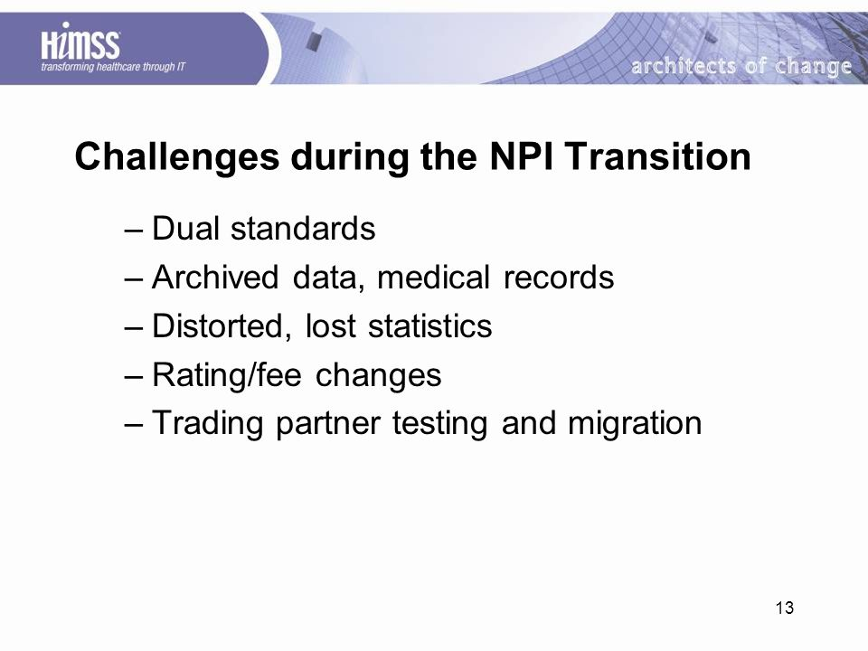 13 Challenges during the NPI Transition –Dual standards –Archived data, medical records –Distorted, lost statistics –Rating/fee changes –Trading partner testing and migration