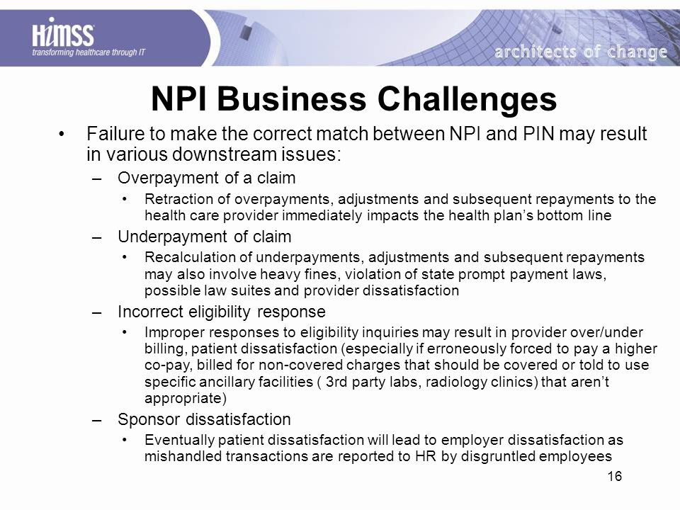 16 NPI Business Challenges Failure to make the correct match between NPI and PIN may result in various downstream issues: –Overpayment of a claim Retraction of overpayments, adjustments and subsequent repayments to the health care provider immediately impacts the health plan's bottom line –Underpayment of claim Recalculation of underpayments, adjustments and subsequent repayments may also involve heavy fines, violation of state prompt payment laws, possible law suites and provider dissatisfaction –Incorrect eligibility response Improper responses to eligibility inquiries may result in provider over/under billing, patient dissatisfaction (especially if erroneously forced to pay a higher co-pay, billed for non-covered charges that should be covered or told to use specific ancillary facilities ( 3rd party labs, radiology clinics) that aren't appropriate) –Sponsor dissatisfaction Eventually patient dissatisfaction will lead to employer dissatisfaction as mishandled transactions are reported to HR by disgruntled employees