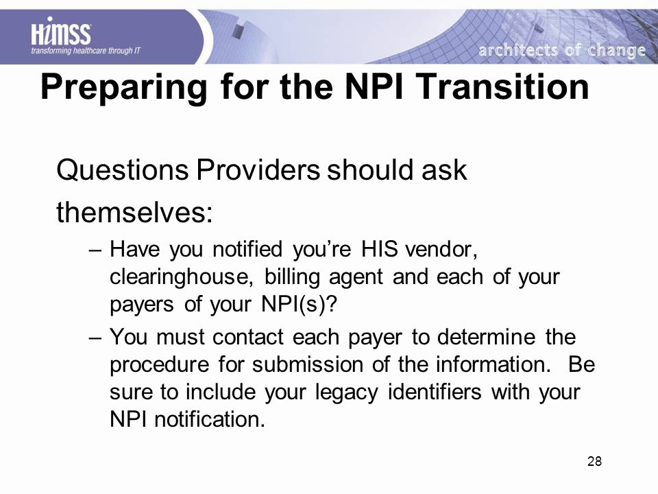 28 Preparing for the NPI Transition Questions Providers should ask themselves: –Have you notified you're HIS vendor, clearinghouse, billing agent and each of your payers of your NPI(s).