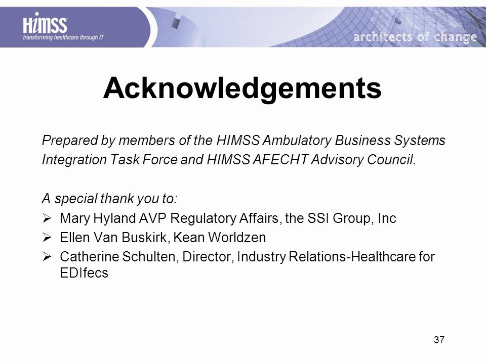 37 Acknowledgements Prepared by members of the HIMSS Ambulatory Business Systems Integration Task Force and HIMSS AFECHT Advisory Council.