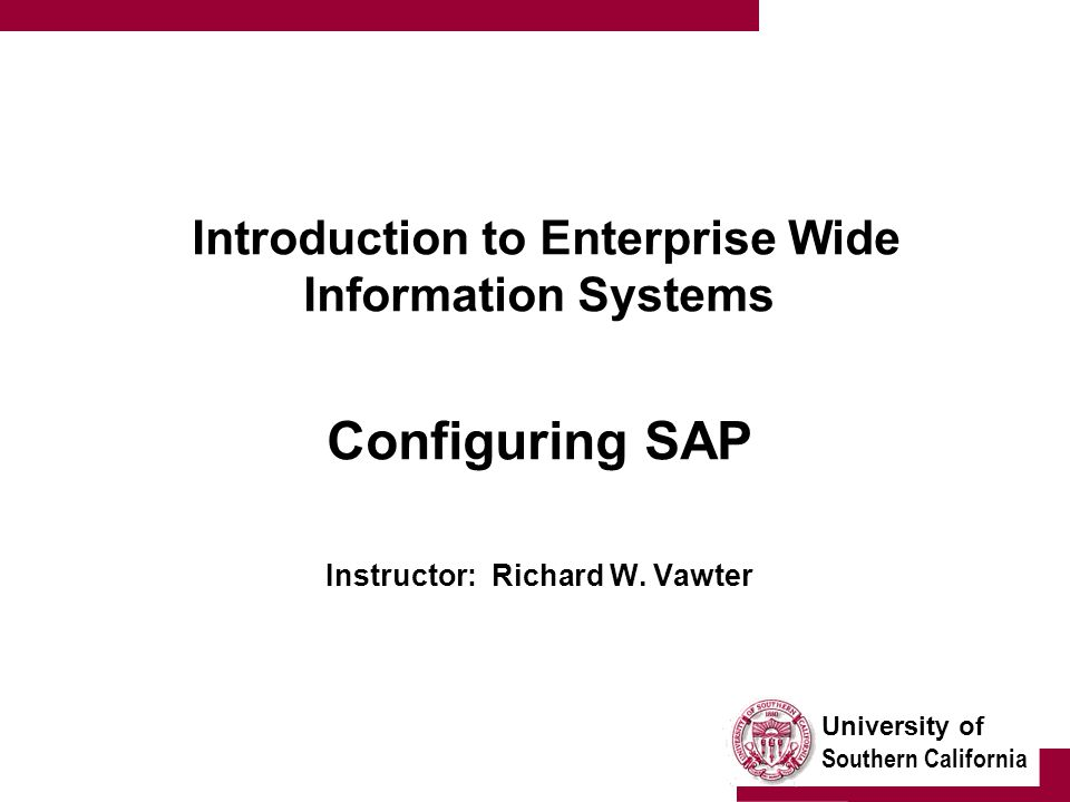University of Southern California Introduction to Enterprise Wide Information Systems Configuring SAP Instructor: Richard W. Vawter