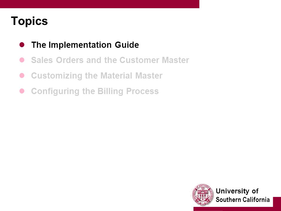 University of Southern California Topics The Implementation Guide Sales Orders and the Customer Master Customizing the Material Master Configuring the