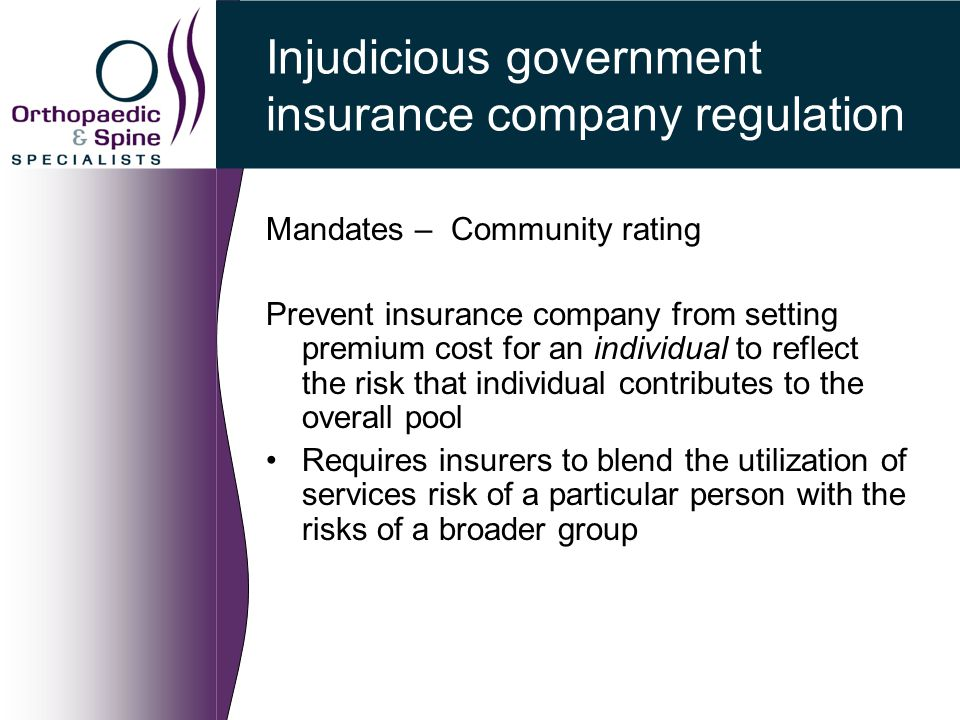 Injudicious government insurance company regulation Mandates – Community rating Prevent insurance company from setting premium cost for an individual